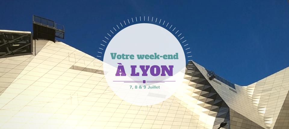 Nos coups de cœur du week-end à Lyon ( 8 & 9 Juillet )